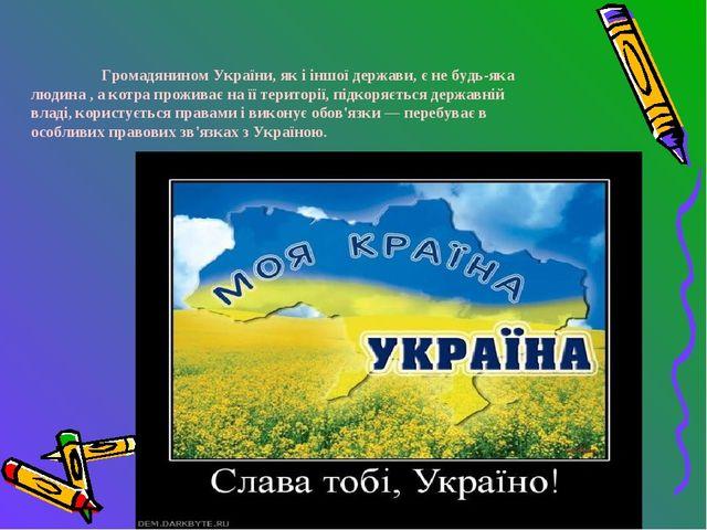 Громадянином України, як і іншої держави, є не будь-яка людина , а котра пр...