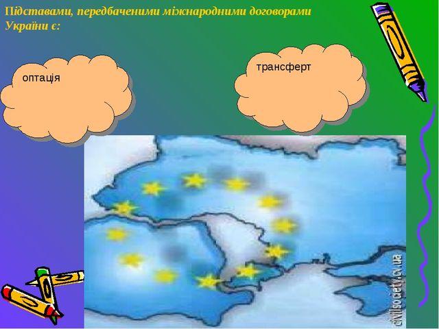 Підставами, передбаченими міжнародними договорами України є: оптація трансферт