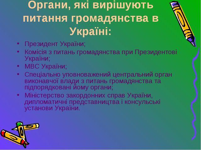 Органи, які вирішують питання громадянства в Україні: Президент України; Комі...