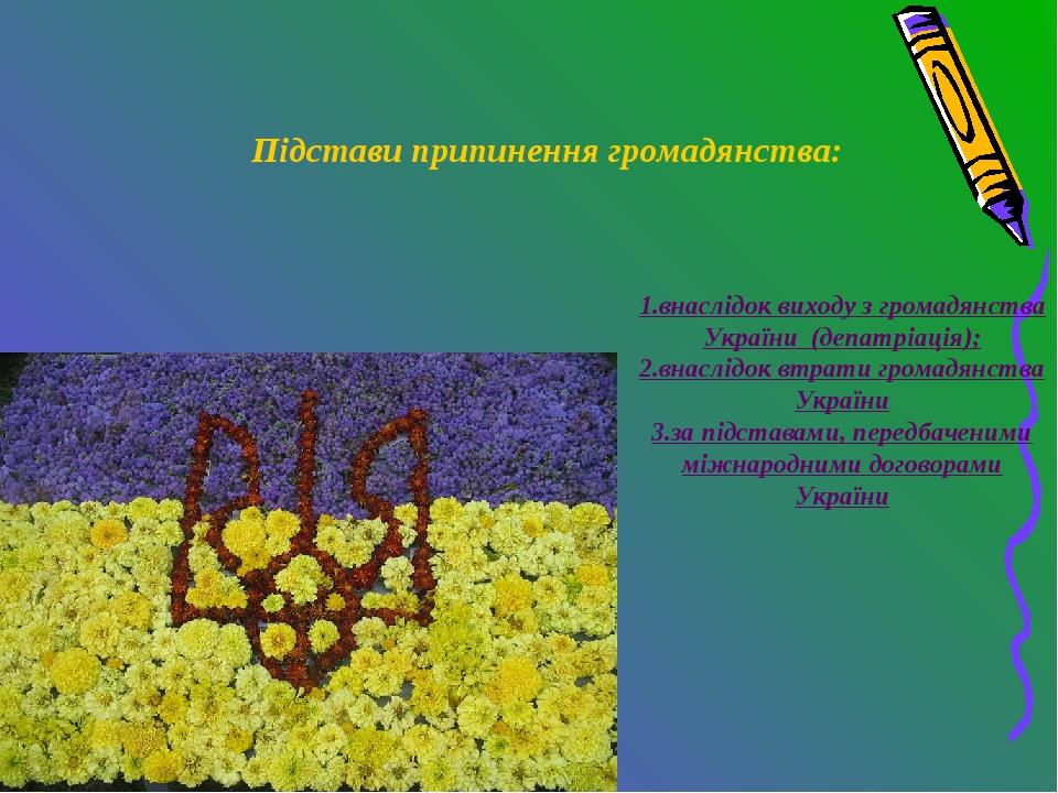 Підстави припинення громадянства: 1.внаслідок виходу з громадянства України (...