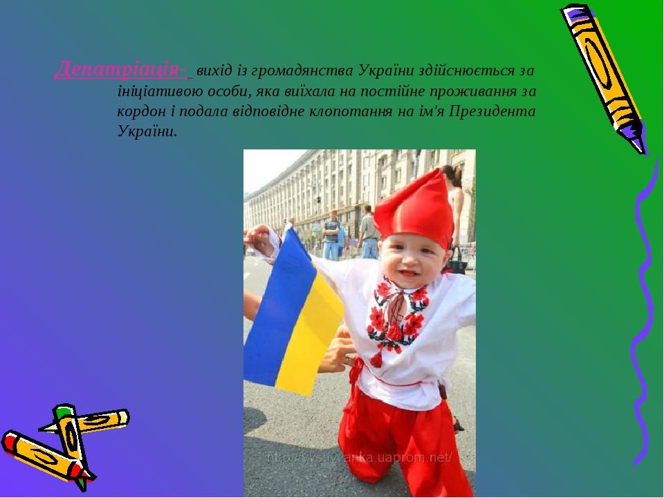 Депатріація- вихід із громадянства України здійснюється за ініціативою особи,...