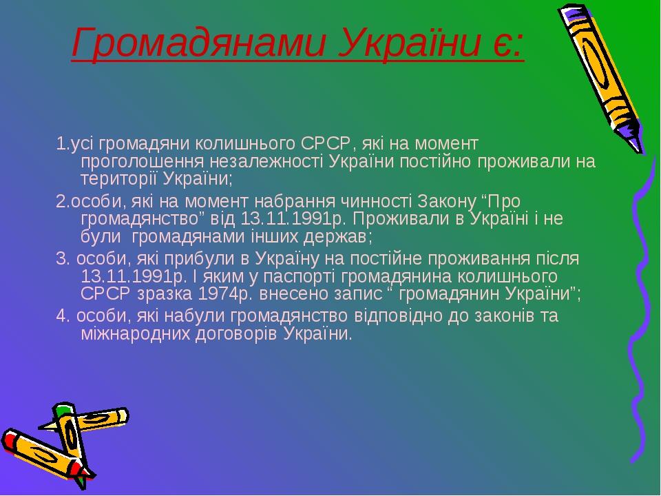 Громадянами України є: 1.усі громадяни колишнього СРСР, які на момент проголо...
