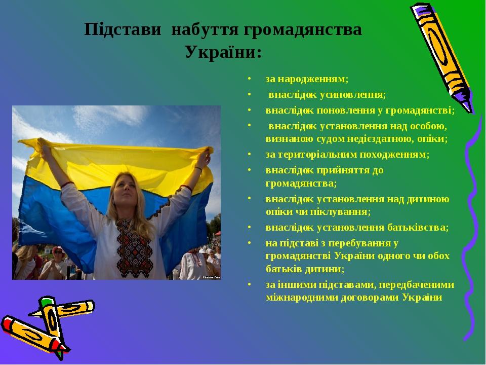 Підстави набуття громадянства України: за народженням; внаслідок усиновлення...