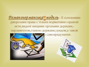 Романогерманська модель - її основними джерелами права є тільки нормативно-пр