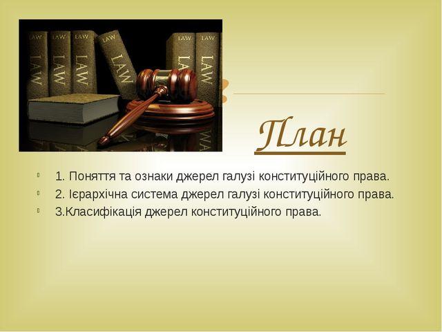 План 1. Поняття та ознаки джерел галузі конституційного права. 2. Ієрархічна...
