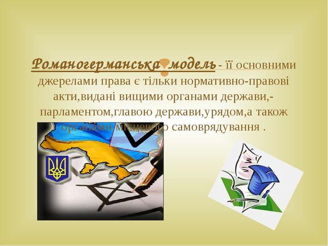 Романогерманська модель - її основними джерелами права є тільки нормативно-пр...