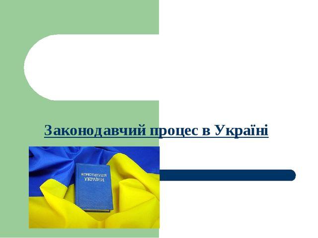 Законодавчий процес в Україні