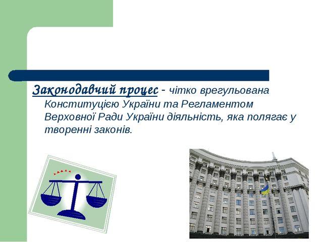 Законодавчий процес - чітко врегульована Конституцією України та Регламентом...
