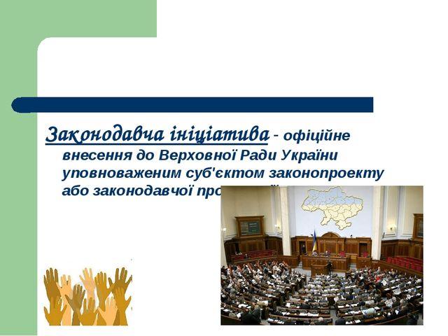 Законодавча ініціатива - офіційне внесення до Верховної Ради України уповнова...