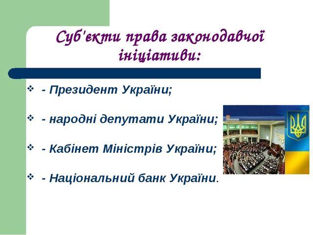 Суб'єкти права законодавчої ініціативи: -Президент України; -народні депута...