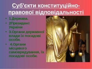 Суб'єкти конституційно-правової відповідальності 1.Держава. 2Президент Україн