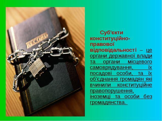 Суб'єкти конституційно-правової відповідальності – це органи державної вла...