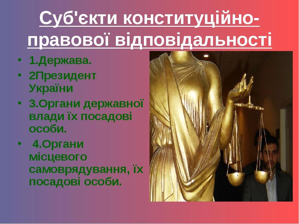 Суб'єкти конституційно-правової відповідальності 1.Держава. 2Президент Україн...