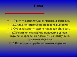 План 1.Поняття конституційно-правових відносин. 2.Склад конституційно-правови