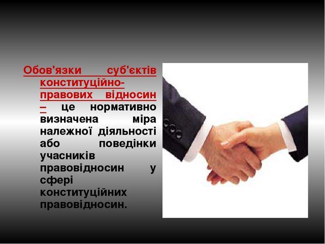 Обов'язки суб'єктів конституційно-правових відносин – це нормативно визначена...