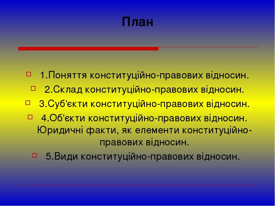 План 1.Поняття конституційно-правових відносин. 2.Склад конституційно-правови...