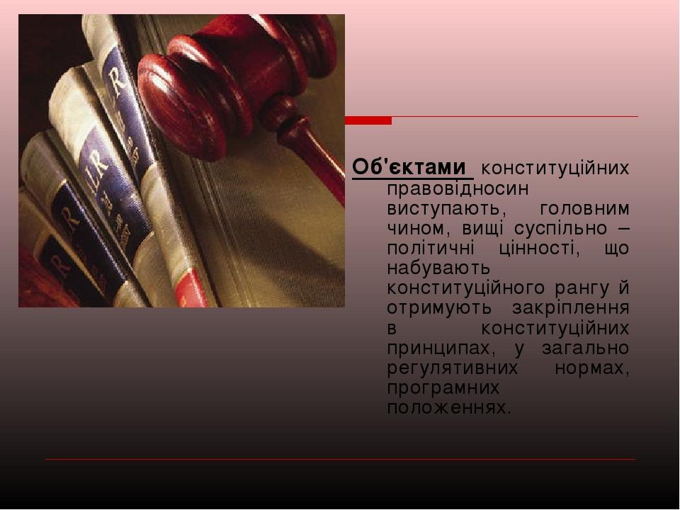 Об'єктами конституційних правовідносин виступають, головним чином, вищі сусп...