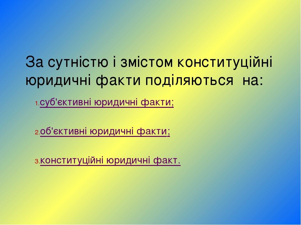 За сутністю і змістом конституційні юридичні факти поділяються на: суб'єктив...