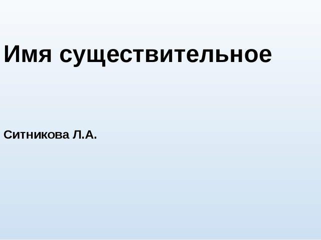 Имя существительное Ситникова Л.А.