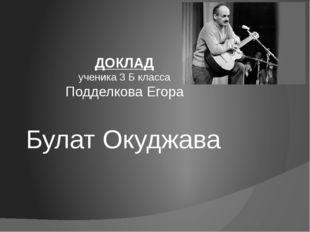 Булат Окуджава ДОКЛАД ученика 3 Б класса Подделкова Егора
