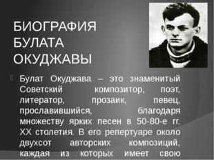 БИОГРАФИЯ БУЛАТА ОКУДЖАВЫ Булат Окуджава – это знаменитый Советский композито