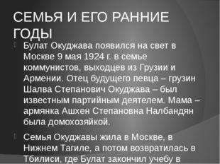 СЕМЬЯ И ЕГО РАННИЕ ГОДЫ Булат Окуджава появился на свет в Москве 9 мая 1924 г