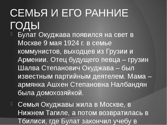 СЕМЬЯ И ЕГО РАННИЕ ГОДЫ Булат Окуджава появился на свет в Москве 9 мая 1924 г...