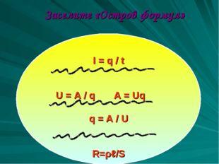 Заселите «Остров формул» I = q / t U = A / q A = Uq q = A / U R=ρℓ/S R = ρl / S