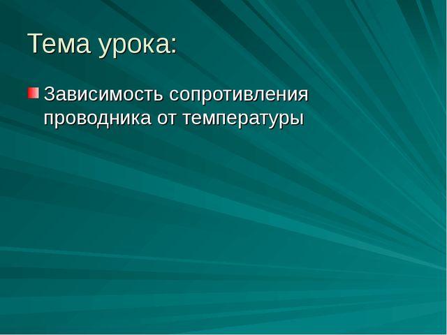 Тема урока: Зависимость сопротивления проводника от температуры