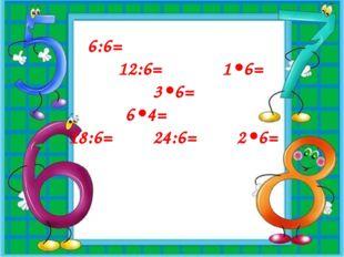 6:6= 12:6= 1•6= 3•6= 6•4= 18:6= 24:6= 2•6=