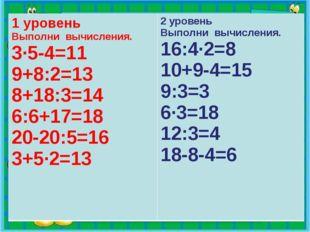 1 уровень Выполни вычисления. 3∙5-4=11 9+8:2=13 8+18:3=14 6:6+17=18 20-20:5=1