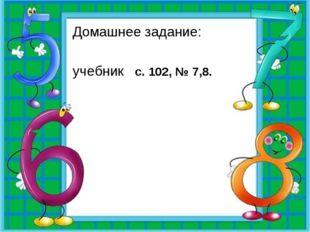Домашнее задание: учебник с. 102, № 7,8.