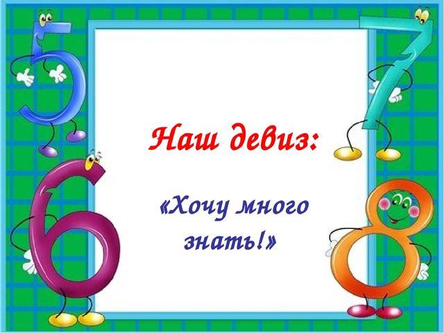 Наш девиз: «Хочу много знать!»