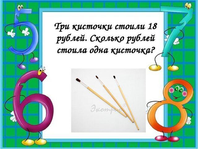 Три кисточки стоили 18 рублей. Сколько рублей стоила одна кисточка?