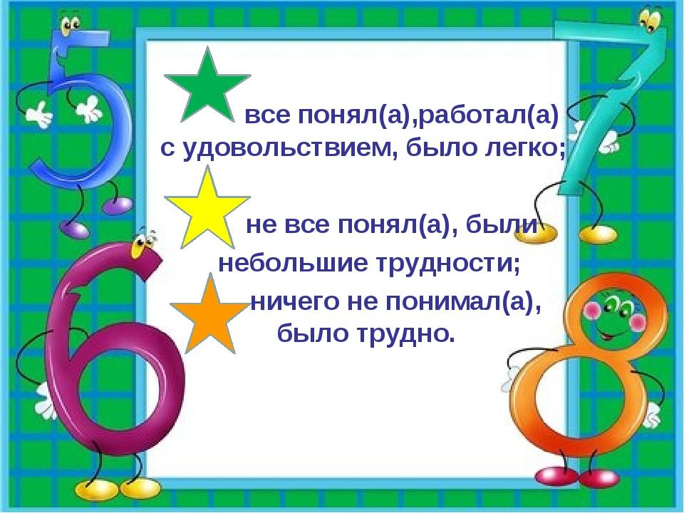 все понял(а),работал(а) с удовольствием, было легко; не все понял(а), были н...