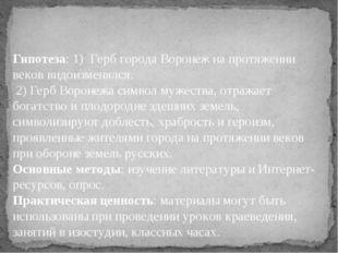 Гипотеза: 1) Герб города Воронеж на протяжении веков видоизменялся. 2) Герб В
