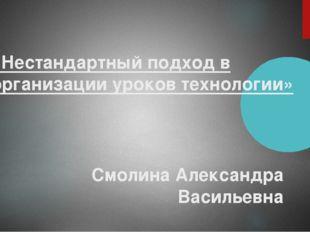 «Нестандартный подход в организации уроков технологии» Смолина Александра Вас