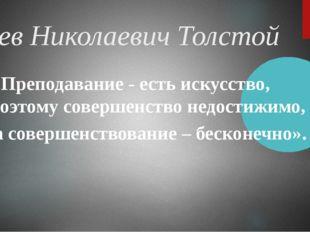 Лев Николаевич Толстой «Преподавание - есть искусство, поэтому совершенство
