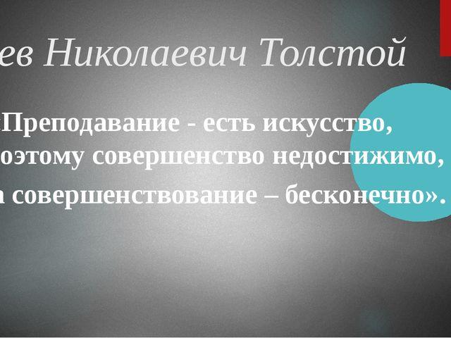 Лев Николаевич Толстой «Преподавание - есть искусство, поэтому совершенство...