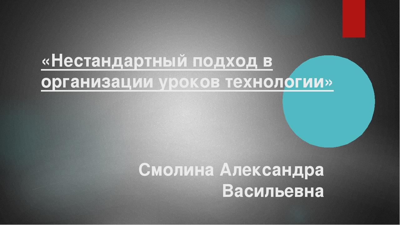 «Нестандартный подход в организации уроков технологии» Смолина Александра Вас...