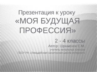Презентация к уроку «МОЯ БУДУЩАЯ ПРОФЕССИЯ» 2 - 4 классы Автор: Шраменок Е.М.