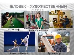 ЧЕЛОВЕК – ХУДОЖЕСТВЕННЫЙ ОБРАЗ Фотограф Дизайнер одежды Художник Артисты бале