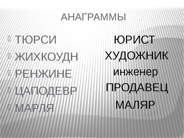 АНАГРАММЫ ТЮРСИ ЖИХКОУДН РЕНЖИНЕ ЦАПОДЕВР МАРЛЯ ЮРИСТ ХУДОЖНИК инженер ПРОДАВ...