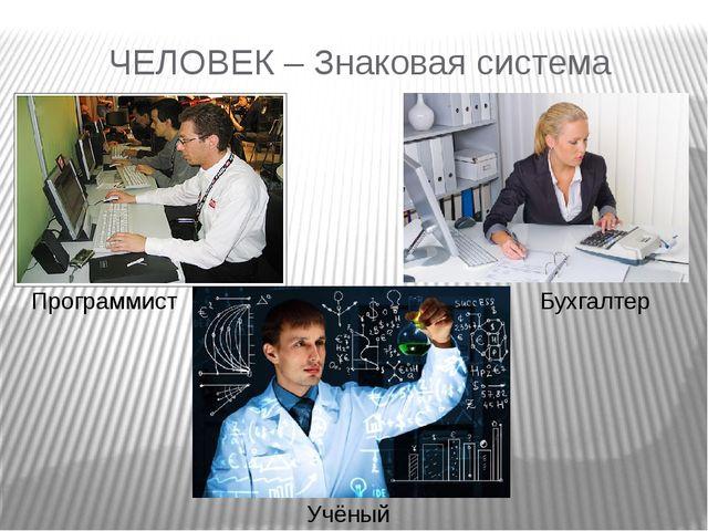 ЧЕЛОВЕК – Знаковая система Программист Бухгалтер Учёный