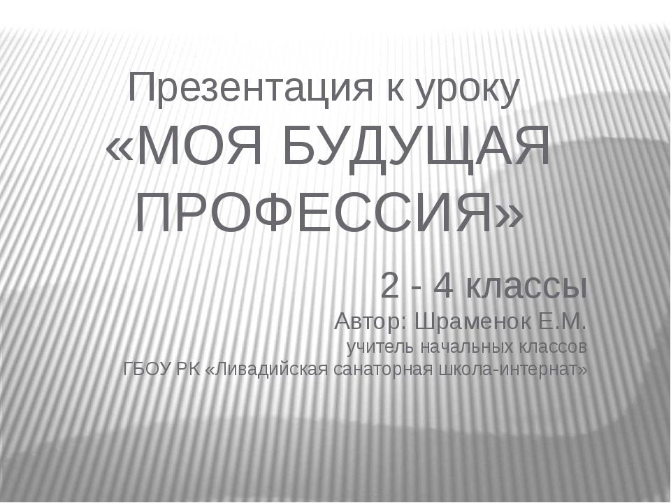 Презентация к уроку «МОЯ БУДУЩАЯ ПРОФЕССИЯ» 2 - 4 классы Автор: Шраменок Е.М....