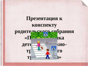 Презентация к конспекту родительского собрания «Профилактика детского дорожно