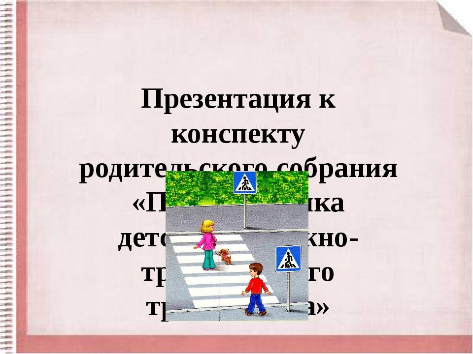 Презентация к конспекту родительского собрания «Профилактика детского дорожно...