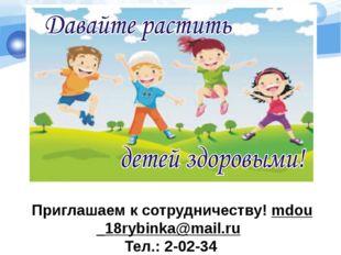 Приглашаем к сотрудничеству! mdou_18rybinka@mail.ru Тел.: 2-02-34
