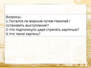 Вопросы: 1.Пытался ли мирным путем Николай I остановить выступление? 2.Что по
