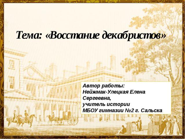 Тема: «Восстание декабристов» Автор работы: Нейжмак-Улецкая Елена Сергеевна,...